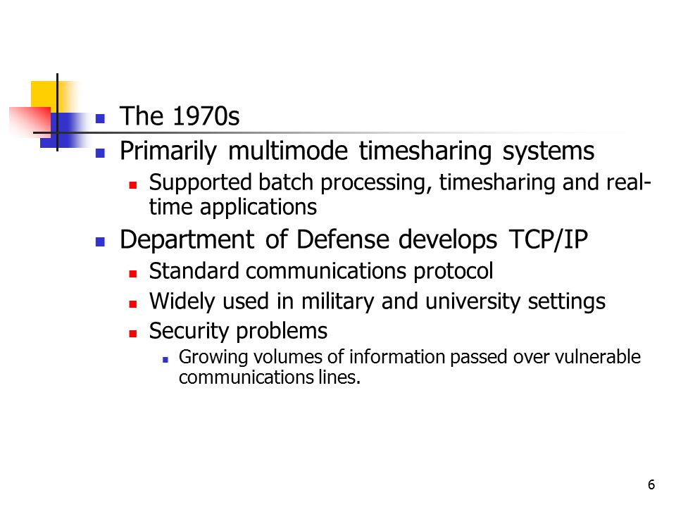 6 The 1970s Primarily multimode timesharing systems Supported batch processing, timesharing and real- time applications Department of Defense develops TCP/IP Standard communications protocol Widely used in military and university settings Security problems Growing volumes of information passed over vulnerable communications lines.