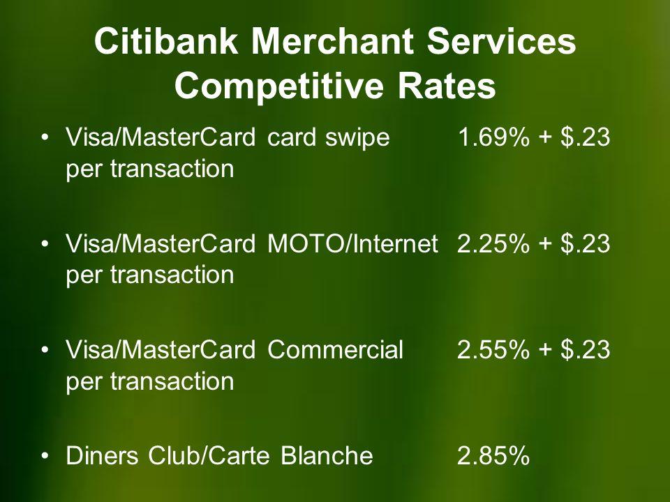 Citibank Merchant Services Competitive Rates Visa/MasterCard card swipe 1.69% + $.23 per transaction Visa/MasterCard MOTO/Internet 2.25% + $.23 per transaction Visa/MasterCard Commercial 2.55% + $.23 per transaction Diners Club/Carte Blanche 2.85%