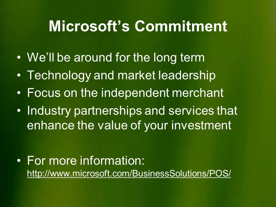 Microsoft's Commitment We'll be around for the long term Technology and market leadership Focus on the independent merchant Industry partnerships and services that enhance the value of your investment For more information: http://www.microsoft.com/BusinessSolutions/POS/