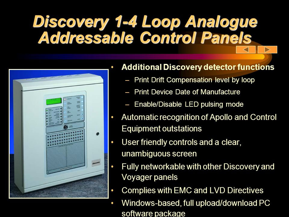 Discovery 1-4 Loop Analogue Addressable Control Panels New Phase 5 Software upgrade 61 customer Led Enhancements Including:- –Fast loop output response (3 seconds with BGU operation –Latest Apollo devices supported including intelligent reflective beam, discovery CO detector, XP95 multisensor etc –Local cause / effect enhanced to 3 x capacity –General output disablement facility –Configurable class change – pulse / continuous –Full loop sounder synchronisation supported