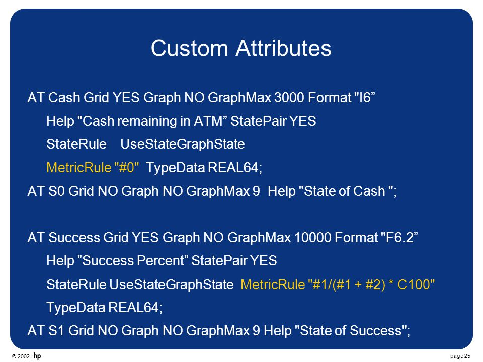 © 2002 page 25 Custom Attributes AT Cash Grid YES Graph NO GraphMax 3000 Format I6 Help Cash remaining in ATM StatePair YES StateRule UseStateGraphState MetricRule #0 TypeData REAL64; AT S0 Grid NO Graph NO GraphMax 9 Help State of Cash ; AT Success Grid YES Graph NO GraphMax 10000 Format F6.2 Help Success Percent StatePair YES StateRule UseStateGraphState MetricRule #1/(#1 + #2) * C100 TypeData REAL64; AT S1 Grid NO Graph NO GraphMax 9 Help State of Success ;
