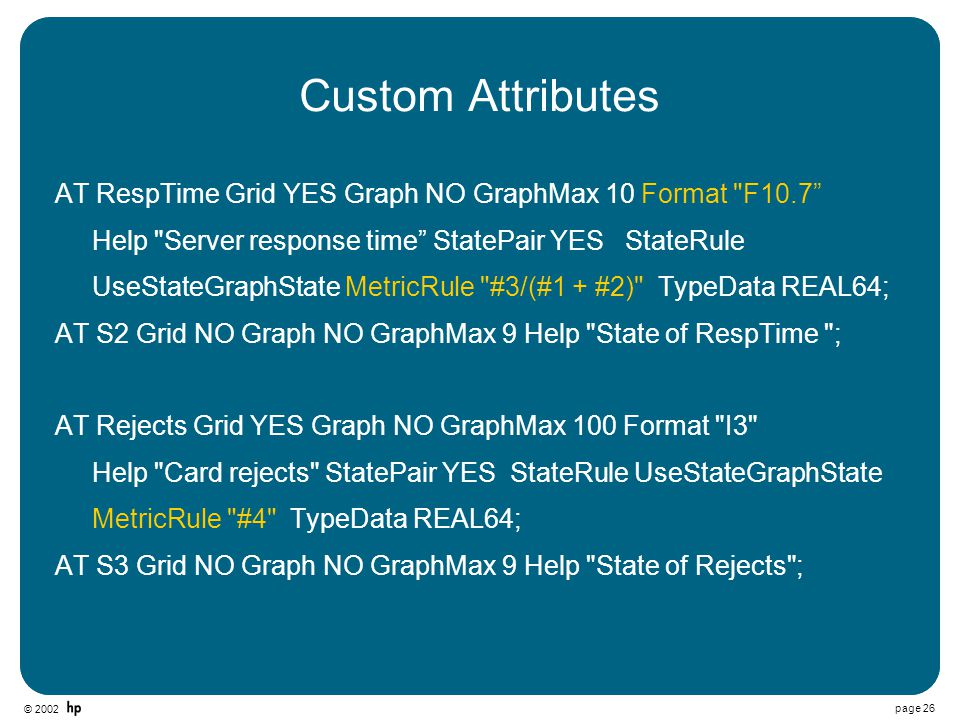 © 2002 page 26 Custom Attributes AT RespTime Grid YES Graph NO GraphMax 10 Format F10.7 Help Server response time StatePair YES StateRule UseStateGraphState MetricRule #3/(#1 + #2) TypeData REAL64; AT S2 Grid NO Graph NO GraphMax 9 Help State of RespTime ; AT Rejects Grid YES Graph NO GraphMax 100 Format I3 Help Card rejects StatePair YES StateRule UseStateGraphState MetricRule #4 TypeData REAL64; AT S3 Grid NO Graph NO GraphMax 9 Help State of Rejects ;