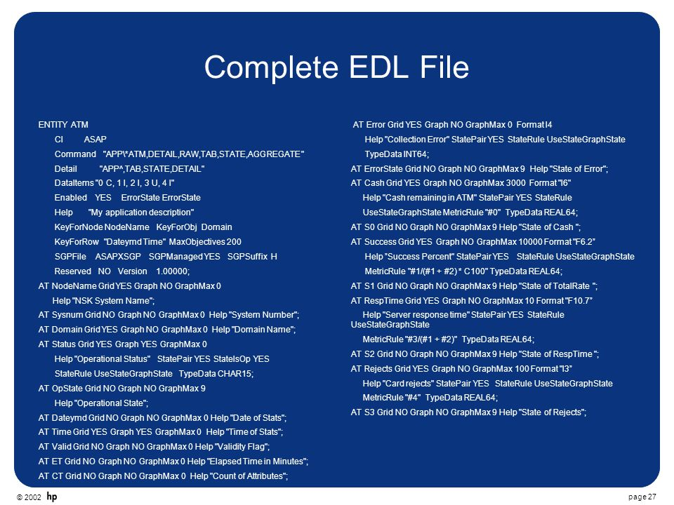 © 2002 page 27 Complete EDL File ENTITY ATM CI ASAP Command APP\*ATM,DETAIL,RAW,TAB,STATE,AGGREGATE Detail APP^,TAB,STATE,DETAIL DataItems 0 C, 1 I, 2 I, 3 U, 4 I Enabled YES ErrorState ErrorState Help My application description KeyForNode NodeName KeyForObj Domain KeyForRow Dateymd Time MaxObjectives 200 SGPFile ASAPXSGP SGPManaged YES SGPSuffix H Reserved NO Version 1.00000; AT NodeName Grid YES Graph NO GraphMax 0 Help NSK System Name ; AT Sysnum Grid NO Graph NO GraphMax 0 Help System Number ; AT Domain Grid YES Graph NO GraphMax 0 Help Domain Name ; AT Status Grid YES Graph YES GraphMax 0 Help Operational Status StatePair YES StateIsOp YES StateRule UseStateGraphState TypeData CHAR15; AT OpState Grid NO Graph NO GraphMax 9 Help Operational State ; AT Dateymd Grid NO Graph NO GraphMax 0 Help Date of Stats ; AT Time Grid YES Graph YES GraphMax 0 Help Time of Stats ; AT Valid Grid NO Graph NO GraphMax 0 Help Validity Flag ; AT ET Grid NO Graph NO GraphMax 0 Help Elapsed Time in Minutes ; AT CT Grid NO Graph NO GraphMax 0 Help Count of Attributes ; AT Error Grid YES Graph NO GraphMax 0 Format I4 Help Collection Error StatePair YES StateRule UseStateGraphState TypeData INT64; AT ErrorState Grid NO Graph NO GraphMax 9 Help State of Error ; AT Cash Grid YES Graph NO GraphMax 3000 Format I6 Help Cash remaining in ATM StatePair YES StateRule UseStateGraphState MetricRule #0 TypeData REAL64; AT S0 Grid NO Graph NO GraphMax 9 Help State of Cash ; AT Success Grid YES Graph NO GraphMax 10000 Format F6.2 Help Success Percent StatePair YES StateRule UseStateGraphState MetricRule #1/(#1 + #2) * C100 TypeData REAL64; AT S1 Grid NO Graph NO GraphMax 9 Help State of TotalRate ; AT RespTime Grid YES Graph NO GraphMax 10 Format F10.7 Help Server response time StatePair YES StateRule UseStateGraphState MetricRule #3/(#1 + #2) TypeData REAL64; AT S2 Grid NO Graph NO GraphMax 9 Help State of RespTime ; AT Rejects Grid YES Graph NO GraphMax 100 Format I3 Help Card rejects StatePair YES StateRule UseStateGraphState MetricRule #4 TypeData REAL64; AT S3 Grid NO Graph NO GraphMax 9 Help State of Rejects ;