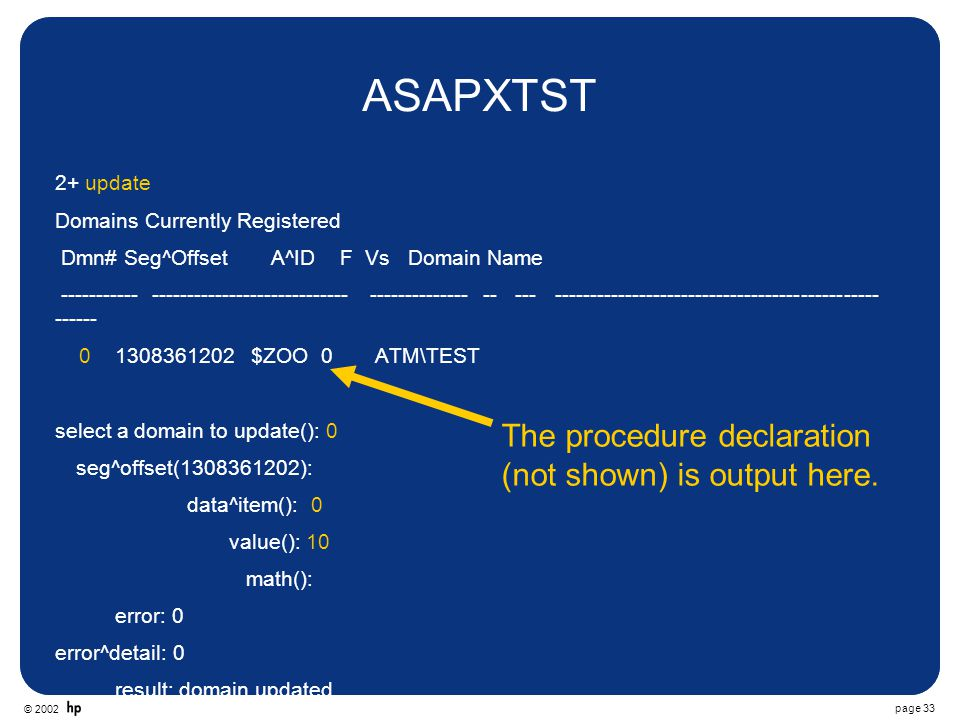 © 2002 page 33 ASAPXTST 2+ update Domains Currently Registered Dmn# Seg^Offset A^ID F Vs Domain Name ----------- ---------------------------- -------------- -- --- ---------------------------------------------- ------ 0 1308361202 $ZOO 0 ATM\TEST select a domain to update(): 0 seg^offset(1308361202): data^item(): 0 value(): 10 math(): error: 0 error^detail: 0 result: domain updated The procedure declaration (not shown) is output here.