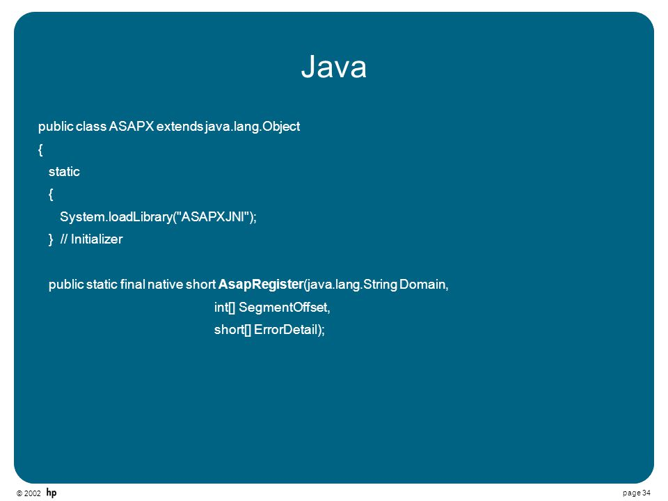 © 2002 page 34 Java public class ASAPX extends java.lang.Object { static { System.loadLibrary( ASAPXJNI ); } // Initializer public static final native short AsapRegister(java.lang.String Domain, int[] SegmentOffset, short[] ErrorDetail);