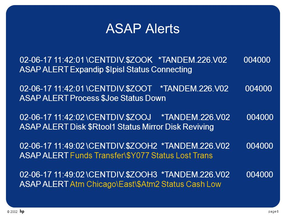 © 2002 page 6 ASAP Alerts 02-06-17 11:42:01 \CENTDIV.$ZOOK *TANDEM.226.V02 004000 ASAP ALERT Expandip $Ipisl Status Connecting 02-06-17 11:42:01 \CENTDIV.$ZOOT *TANDEM.226.V02 004000 ASAP ALERT Process $Joe Status Down 02-06-17 11:42:02 \CENTDIV.$ZOOJ *TANDEM.226.V02 004000 ASAP ALERT Disk $Rtool1 Status Mirror Disk Reviving 02-06-17 11:49:02 \CENTDIV.$ZOOH2 *TANDEM.226.V02 004000 ASAP ALERT Funds Transfer\$Y077 Status Lost Trans 02-06-17 11:49:02 \CENTDIV.$ZOOH3 *TANDEM.226.V02 004000 ASAP ALERT Atm Chicago\East\$Atm2 Status Cash Low