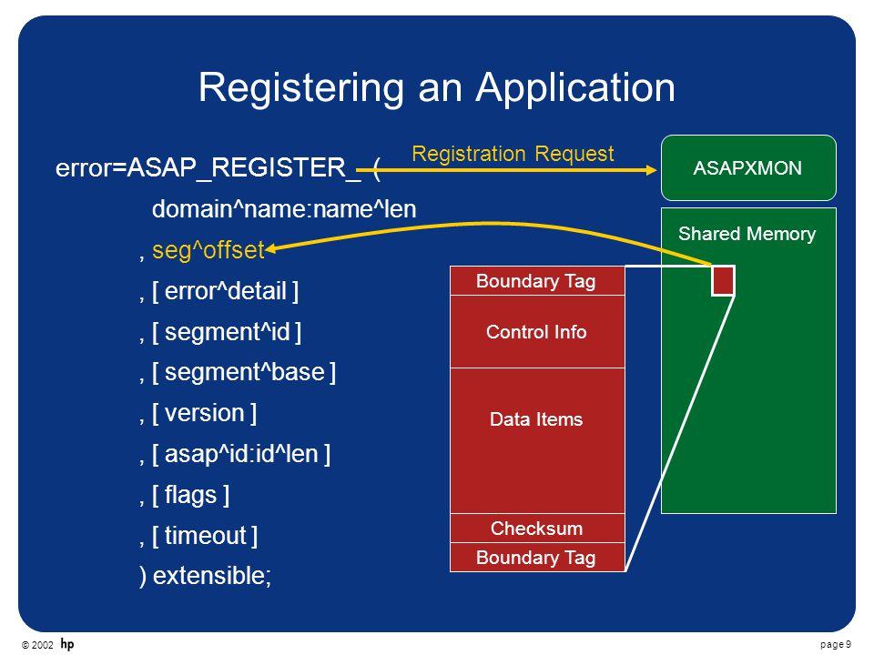 © 2002 page 40 C++ #include ASAPBASE.h #include short AsapBase::AsapRegister(short flags) { short Error, ErrorDetail; long long ThisTime = JULIANTIMESTAMP() - LastTime, RetryTime = 5000000; if(Connected) return 0; if(ThisTime < RetryTime) return 0; LastTime = JULIANTIMESTAMP(); strcopy(Domain, Test\\Domain ); error = ASAP_REGISTER_(Domain, strlen(Domain), &SegmentOffset,&ErrorDetail); if(error == 0) Connected = true; else {