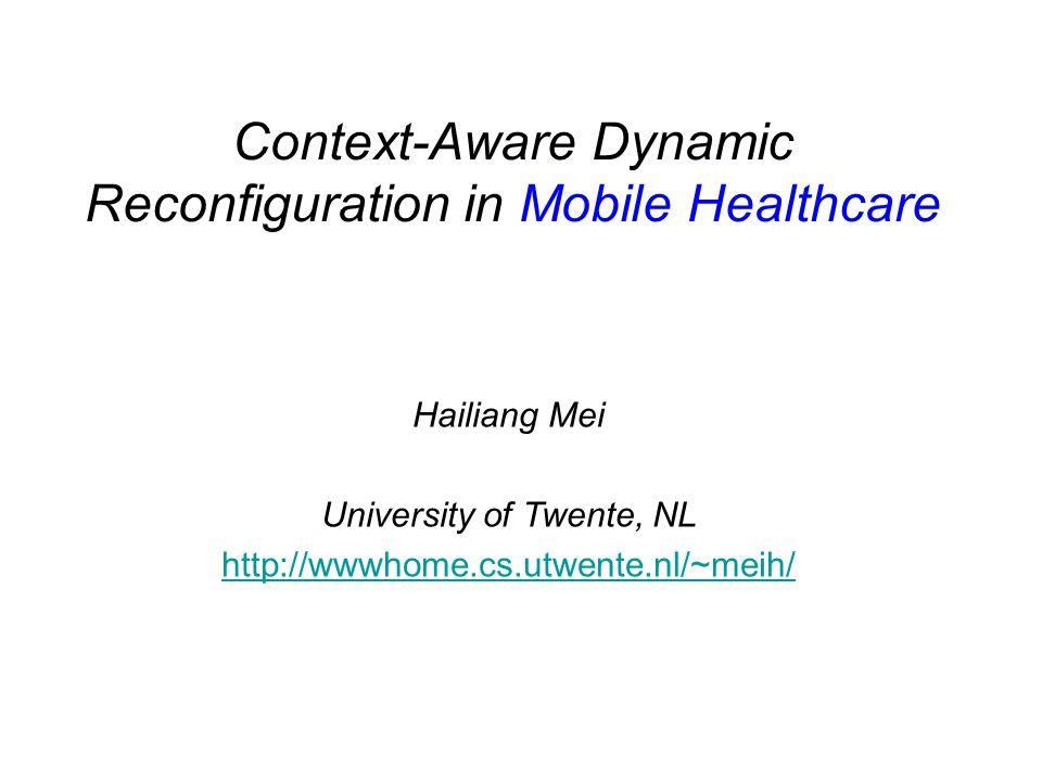 Context-Aware Dynamic Reconfiguration in Mobile Healthcare Hailiang Mei University of Twente, NL http://wwwhome.cs.utwente.nl/~meih/