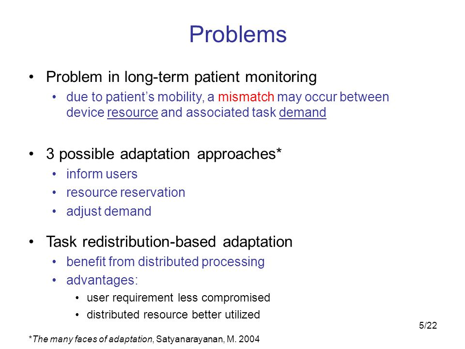 5/22 Problems Problem in long-term patient monitoring due to patient's mobility, a mismatch may occur between device resource and associated task demand Task redistribution-based adaptation benefit from distributed processing advantages: user requirement less compromised distributed resource better utilized 3 possible adaptation approaches* inform users resource reservation adjust demand *The many faces of adaptation, Satyanarayanan, M.