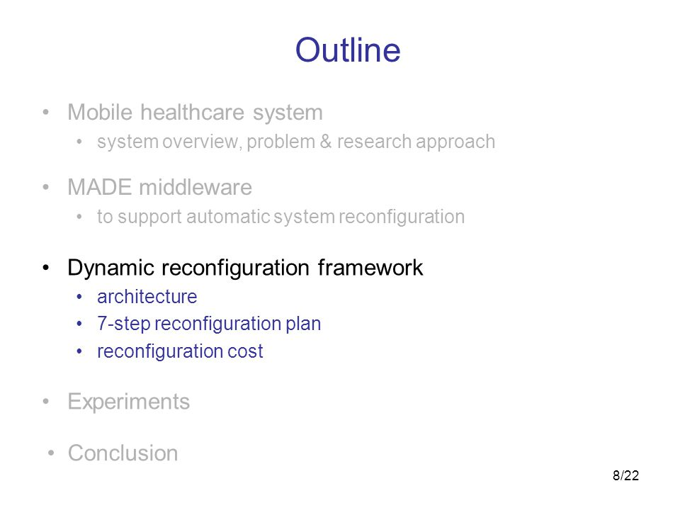 8/22 Outline Experiments Conclusion Mobile healthcare system system overview, problem & research approach MADE middleware to support automatic system reconfiguration Dynamic reconfiguration framework architecture 7-step reconfiguration plan reconfiguration cost