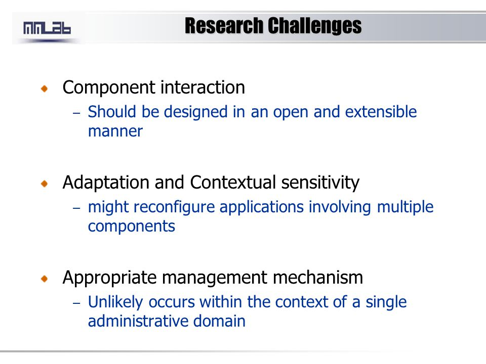 Research Challenges Component interaction – Should be designed in an open and extensible manner Adaptation and Contextual sensitivity – might reconfigure applications involving multiple components Appropriate management mechanism – Unlikely occurs within the context of a single administrative domain