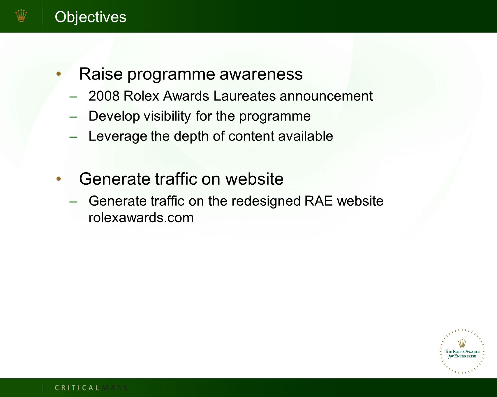 Objectives Raise programme awareness –2008 Rolex Awards Laureates announcement –Develop visibility for the programme –Leverage the depth of content available Generate traffic on website –Generate traffic on the redesigned RAE website rolexawards.com