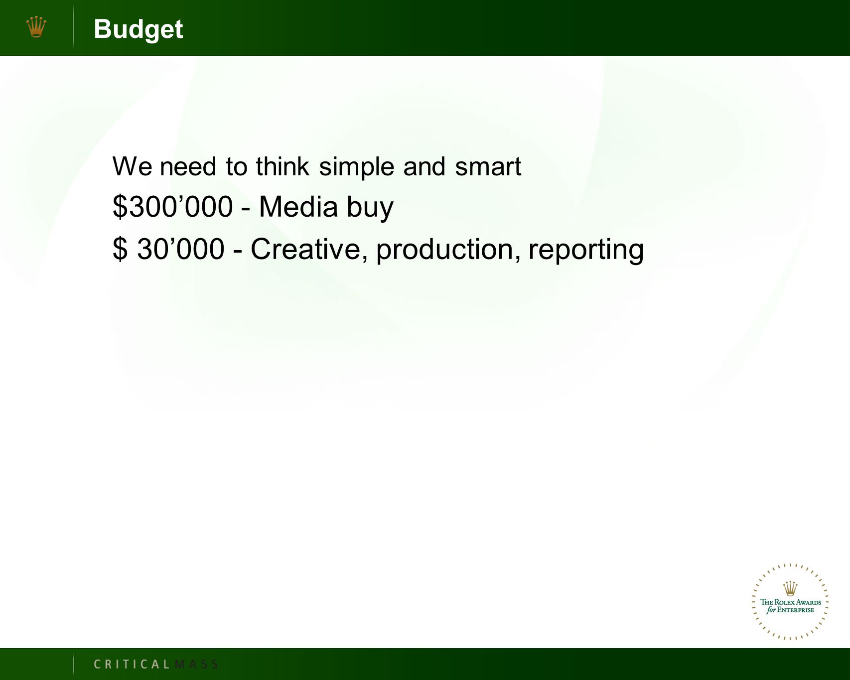 Budget We need to think simple and smart $300'000 - Media buy $ 30'000 - Creative, production, reporting