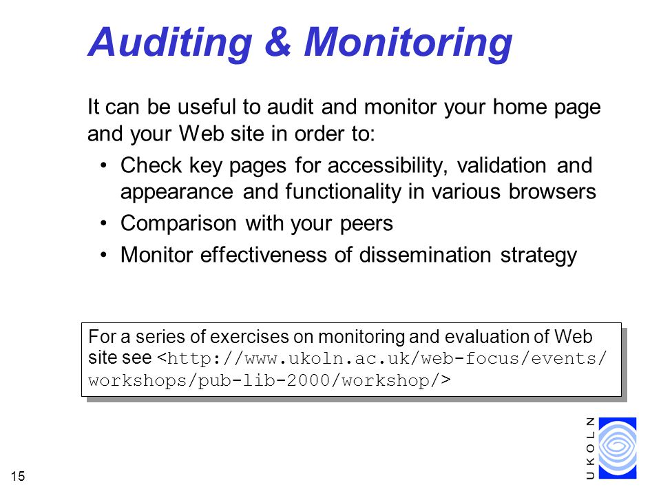 15 Auditing & Monitoring It can be useful to audit and monitor your home page and your Web site in order to: Check key pages for accessibility, validation and appearance and functionality in various browsers Comparison with your peers Monitor effectiveness of dissemination strategy For a series of exercises on monitoring and evaluation of Web site see