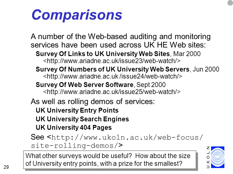 29 Comparisons A number of the Web-based auditing and monitoring services have been used across UK HE Web sites: Survey Of Links to UK University Web Sites, Mar 2000 Survey Of Numbers of UK University Web Servers, Jun 2000 Survey Of Web Server Software, Sept 2000 As well as rolling demos of services: UK University Entry Points UK University Search Engines UK University 404 Pages See What other surveys would be useful.