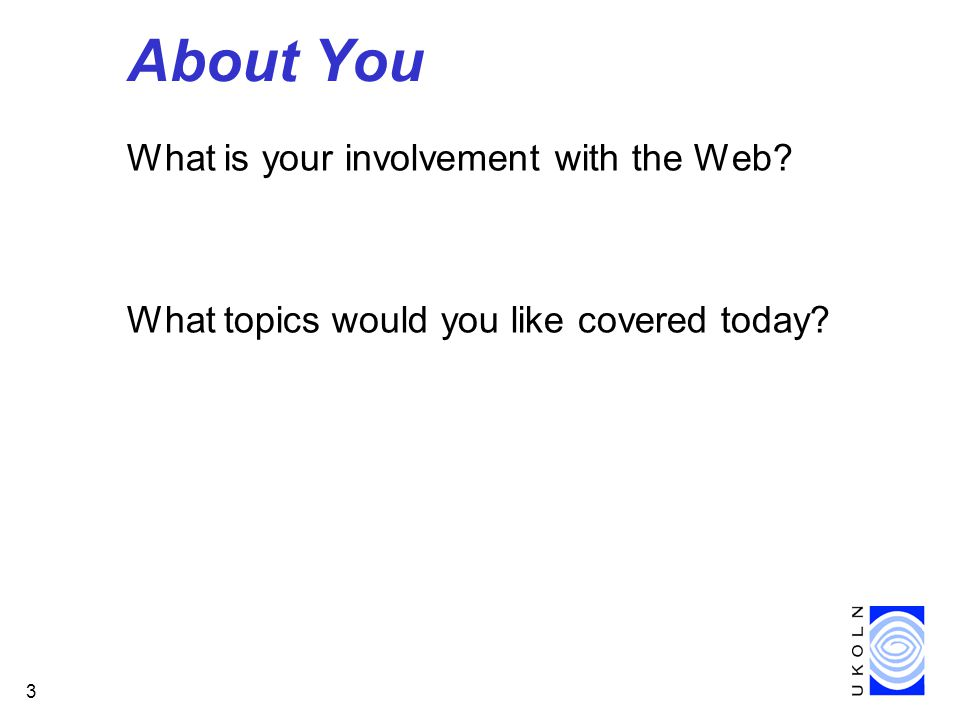 3 About You What is your involvement with the Web What topics would you like covered today