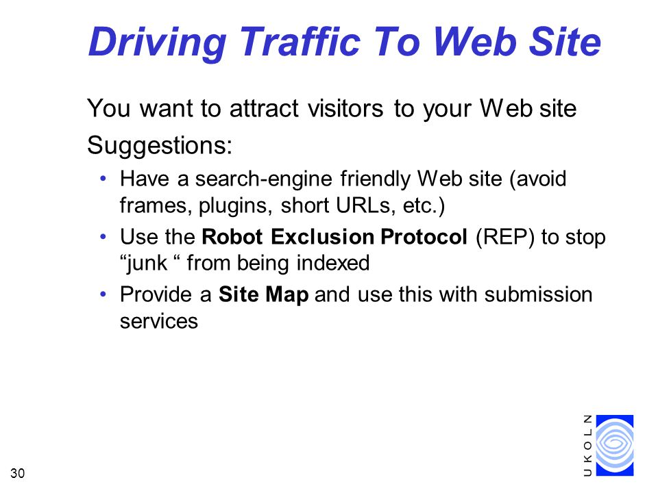 30 Driving Traffic To Web Site You want to attract visitors to your Web site Suggestions: Have a search-engine friendly Web site (avoid frames, plugins, short URLs, etc.) Use the Robot Exclusion Protocol (REP) to stop junk from being indexed Provide a Site Map and use this with submission services