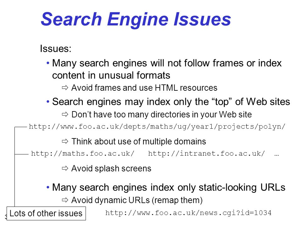 31 Search Engine Issues Issues: Many search engines will not follow frames or index content in unusual formats  Avoid frames and use HTML resources Search engines may index only the top of Web sites  Don't have too many directories in your Web site  Think about use of multiple domains  Avoid splash screens Many search engines index only static-looking URLs  Avoid dynamic URLs (remap them) http://www.foo.ac.uk/depts/maths/ug/year1/projects/polyn/ http://maths.foo.ac.uk/ http://intranet.foo.ac.uk/ … http://www.foo.ac.uk/news.cgi id=1034 Lots of other issues