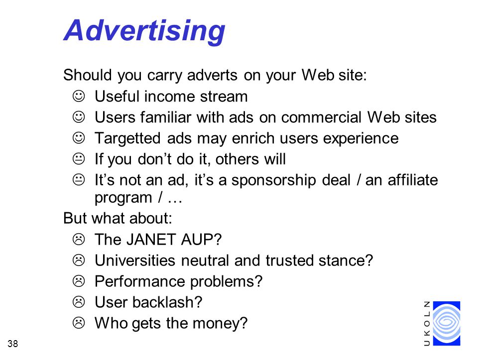 38 Advertising Should you carry adverts on your Web site: JUseful income stream JUsers familiar with ads on commercial Web sites JTargetted ads may enrich users experience KIf you don't do it, others will KIt's not an ad, it's a sponsorship deal / an affiliate program / … But what about: LThe JANET AUP.