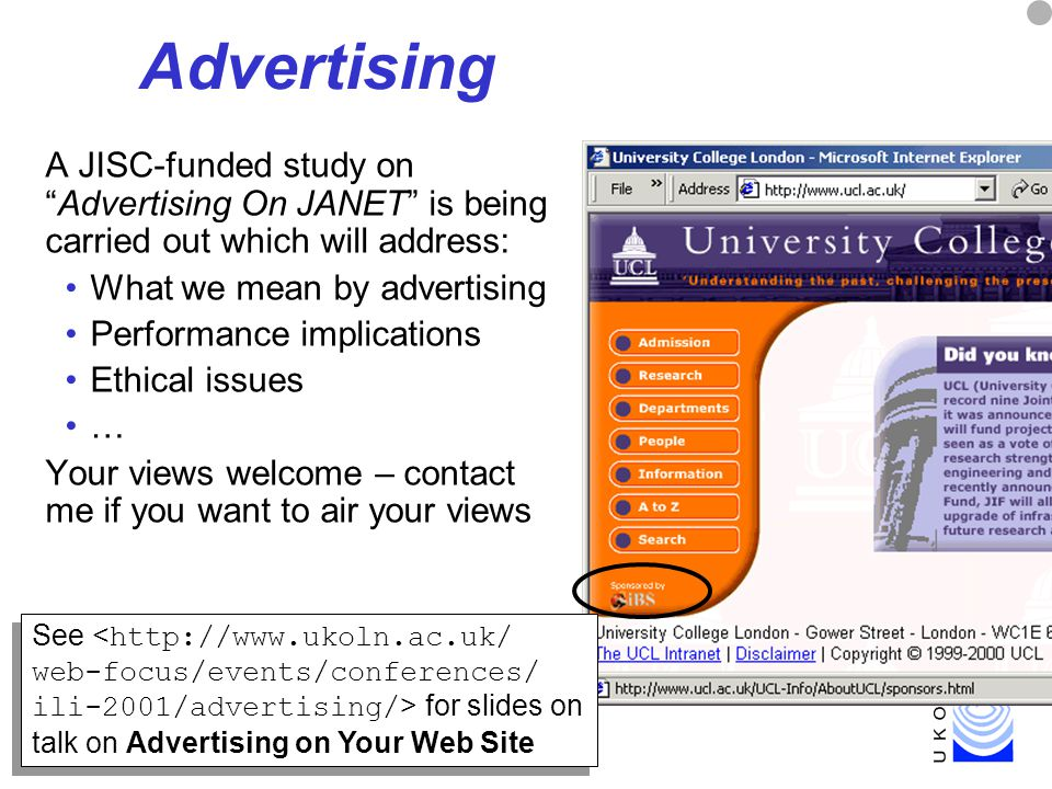 39 Advertising A JISC-funded study on Advertising On JANET is being carried out which will address: What we mean by advertising Performance implications Ethical issues … Your views welcome – contact me if you want to air your views See for slides on talk on Advertising on Your Web Site