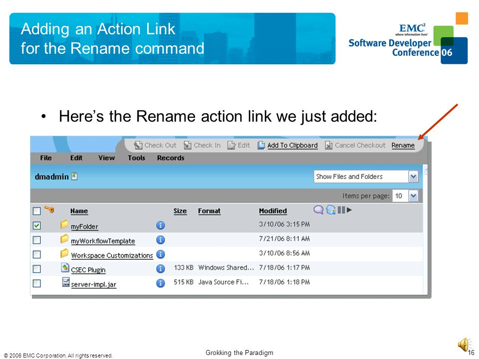 © 2006 EMC Corporation. All rights reserved. Grokking the Paradigm15 Adding an Action Link for the Rename command To add the Rename command to the too
