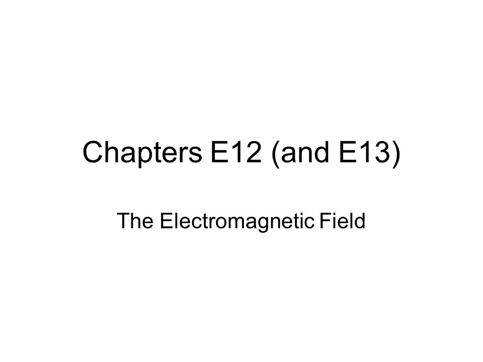 Chapters E12 (and E13) The Electromagnetic Field