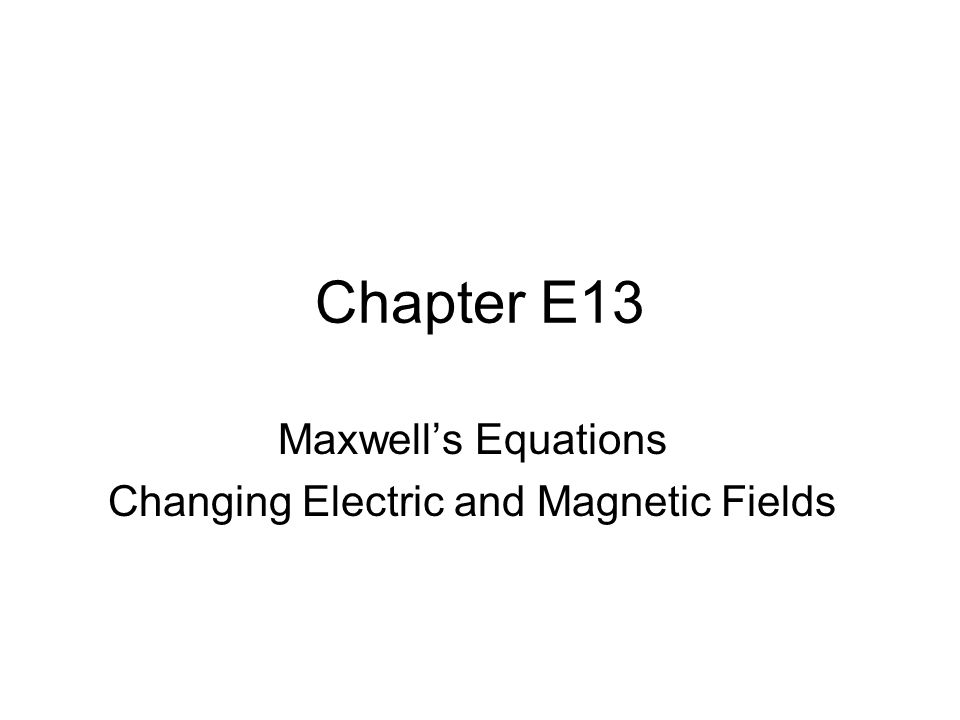 Chapter E13 Maxwell's Equations Changing Electric and Magnetic Fields