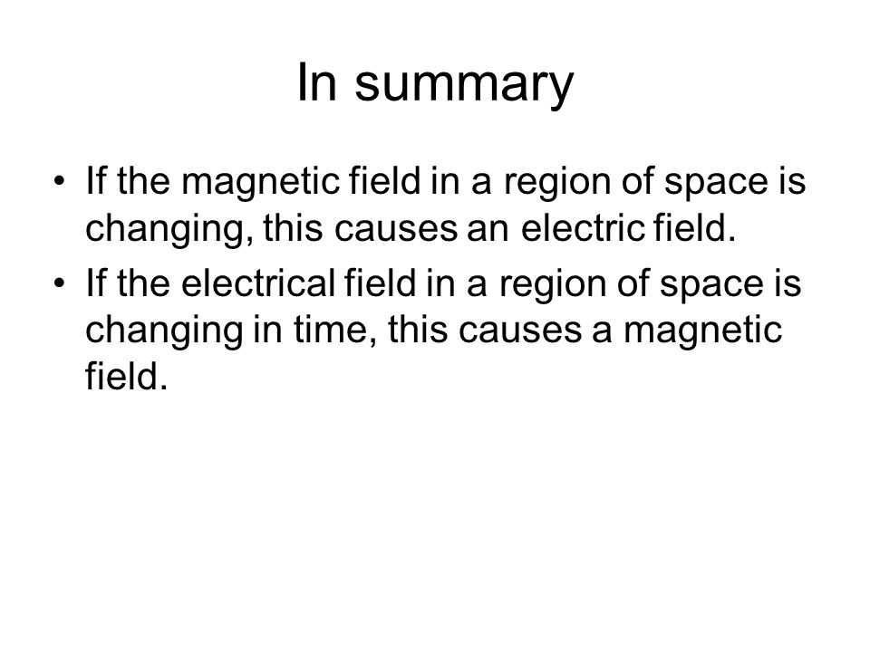In summary If the magnetic field in a region of space is changing, this causes an electric field. If the electrical field in a region of space is chan