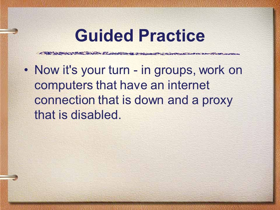 Guided Practice Now it s your turn - in groups, work on computers that have an internet connection that is down and a proxy that is disabled.