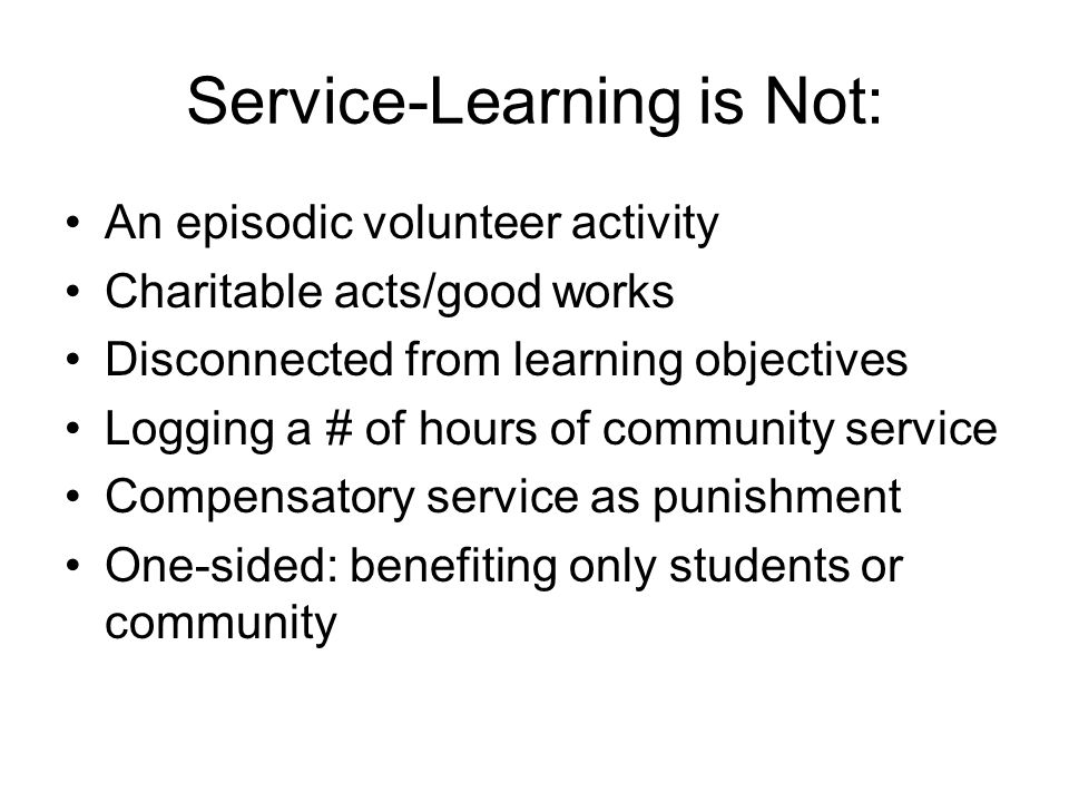Service-Learning is Not: An episodic volunteer activity Charitable acts/good works Disconnected from learning objectives Logging a # of hours of commu