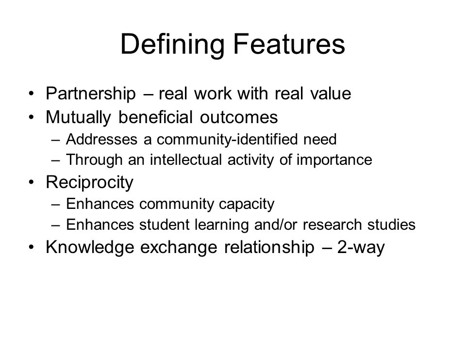 Defining Features Partnership – real work with real value Mutually beneficial outcomes –Addresses a community-identified need –Through an intellectual