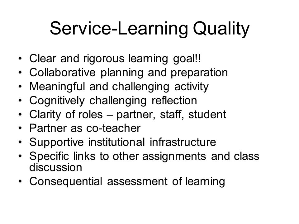 Service-Learning Quality Clear and rigorous learning goal!! Collaborative planning and preparation Meaningful and challenging activity Cognitively cha