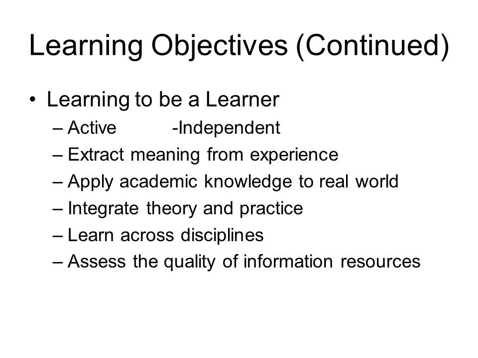 Learning Objectives (Continued) Learning to be a Learner –Active -Independent –Extract meaning from experience –Apply academic knowledge to real world