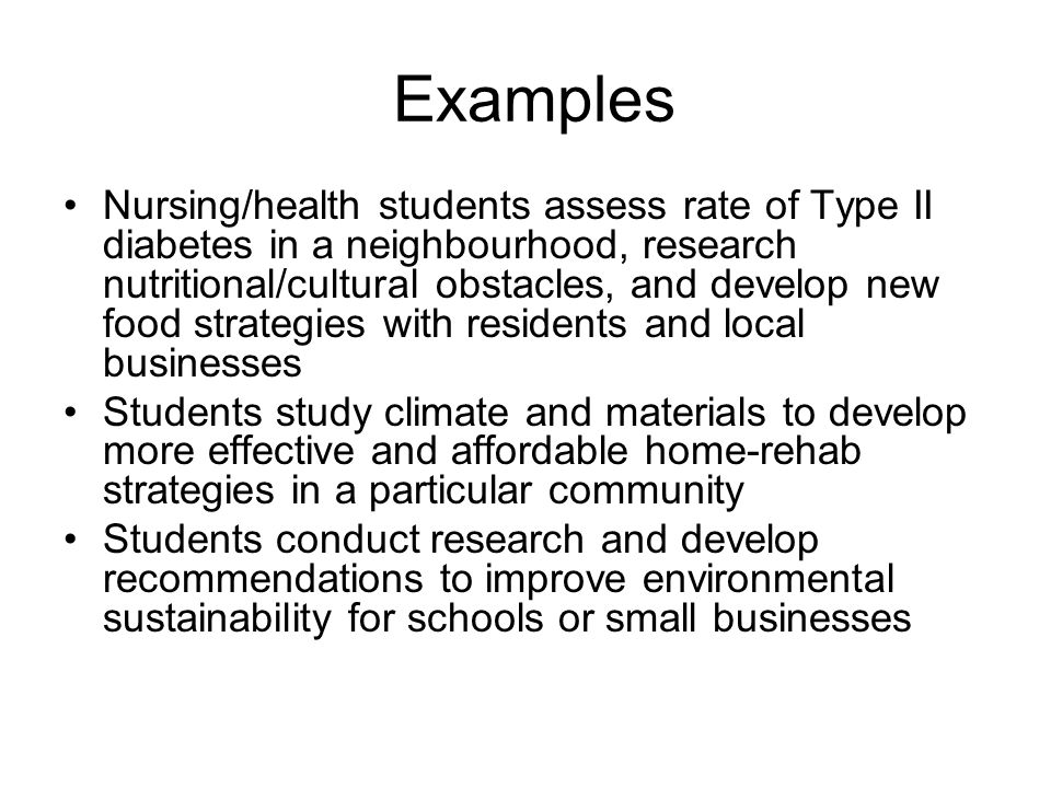 Examples Nursing/health students assess rate of Type II diabetes in a neighbourhood, research nutritional/cultural obstacles, and develop new food str