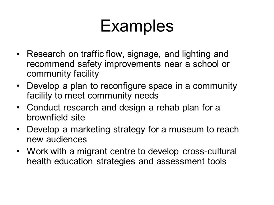 Examples Research on traffic flow, signage, and lighting and recommend safety improvements near a school or community facility Develop a plan to recon