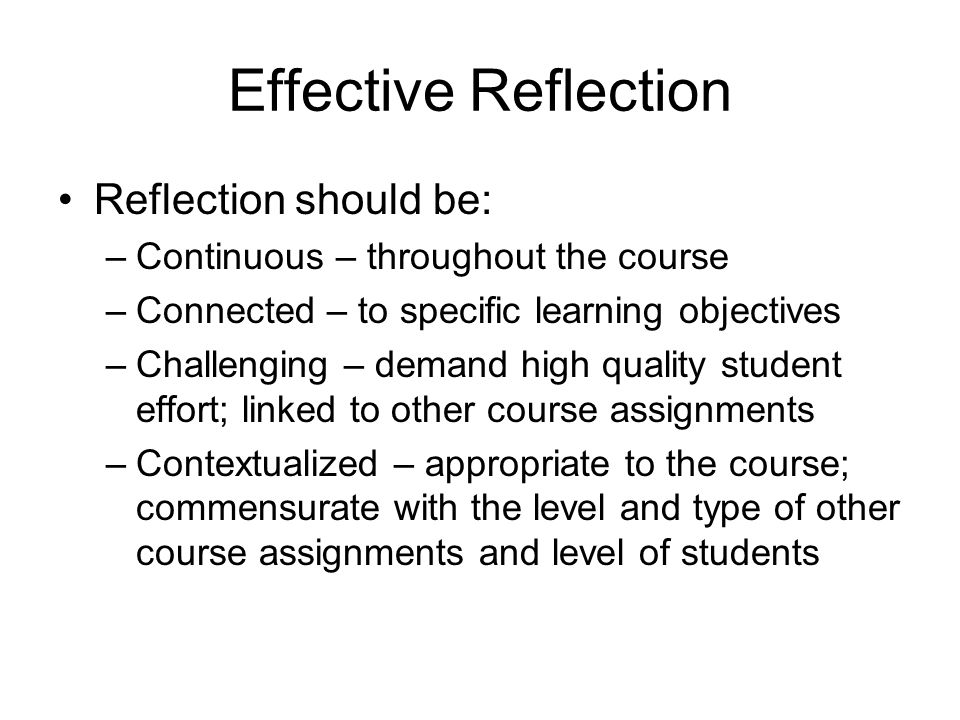 Effective Reflection Reflection should be: –Continuous – throughout the course –Connected – to specific learning objectives –Challenging – demand high