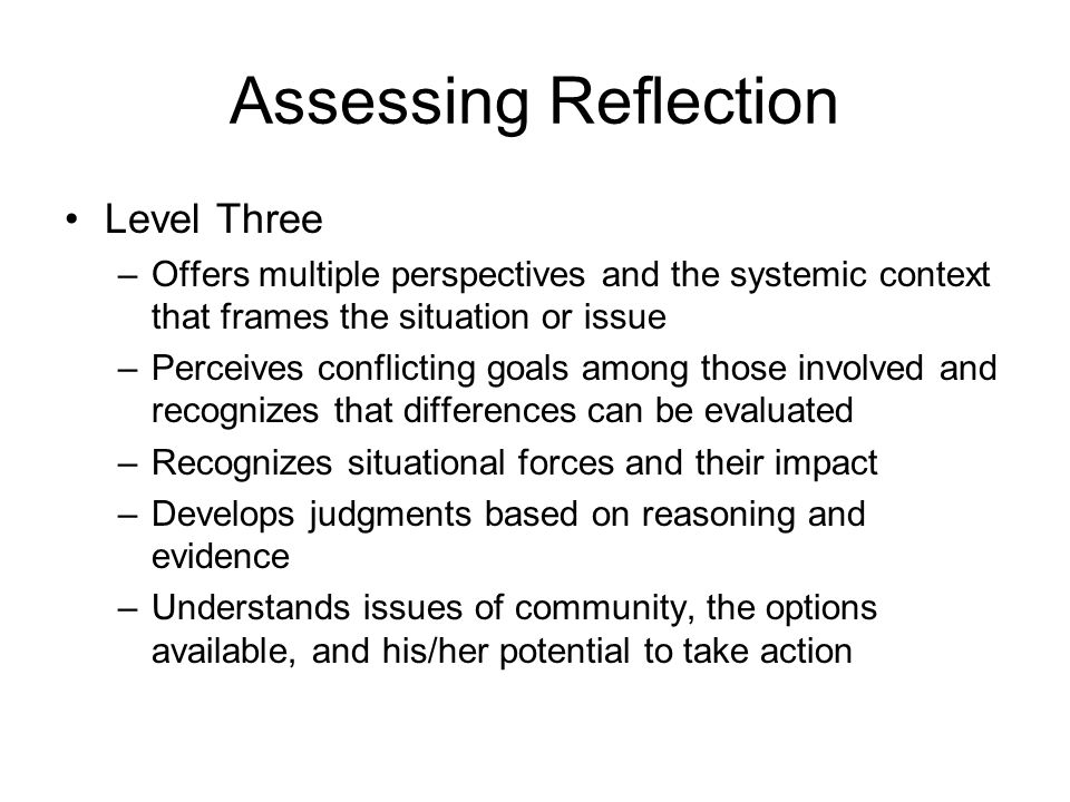 Assessing Reflection Level Three –Offers multiple perspectives and the systemic context that frames the situation or issue –Perceives conflicting goal