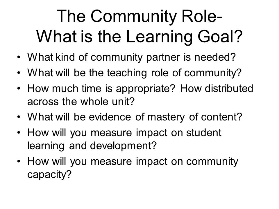 The Community Role- What is the Learning Goal? What kind of community partner is needed? What will be the teaching role of community? How much time is