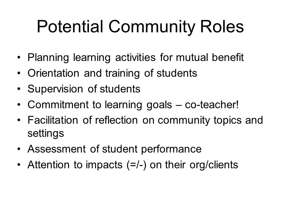 Potential Community Roles Planning learning activities for mutual benefit Orientation and training of students Supervision of students Commitment to l