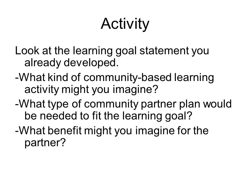 Activity Look at the learning goal statement you already developed. -What kind of community-based learning activity might you imagine? -What type of c