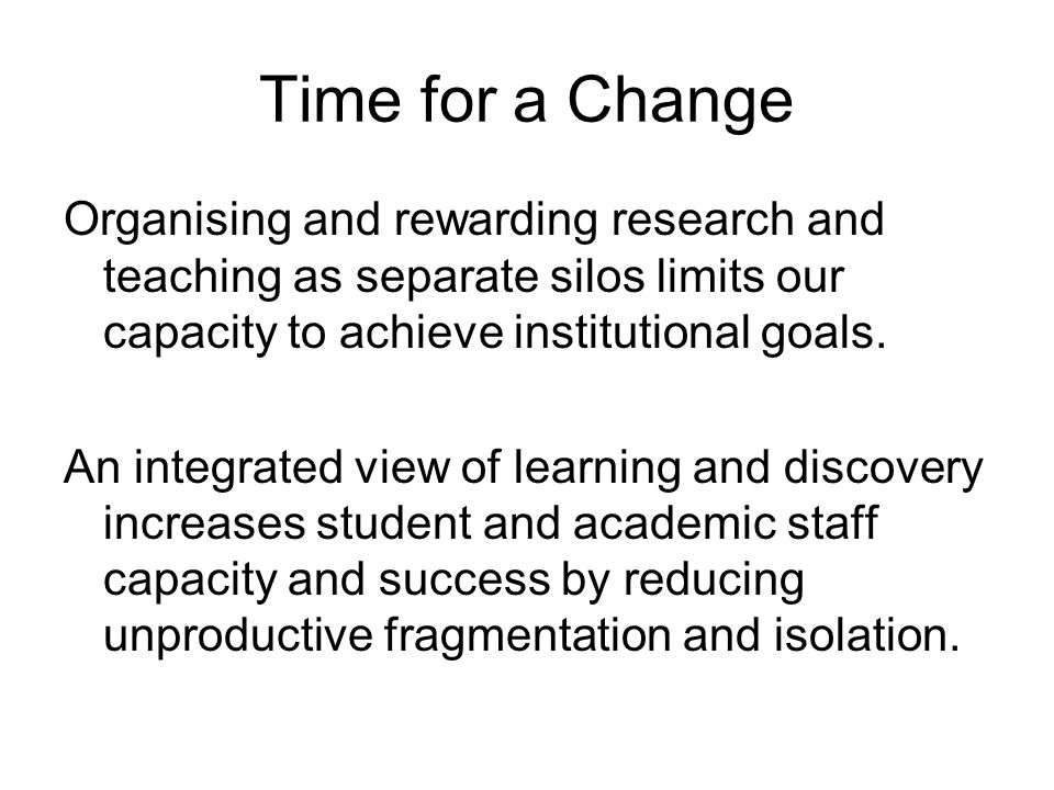 Time for a Change Organising and rewarding research and teaching as separate silos limits our capacity to achieve institutional goals. An integrated v