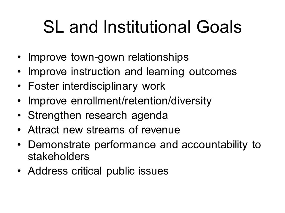 SL and Institutional Goals Improve town-gown relationships Improve instruction and learning outcomes Foster interdisciplinary work Improve enrollment/