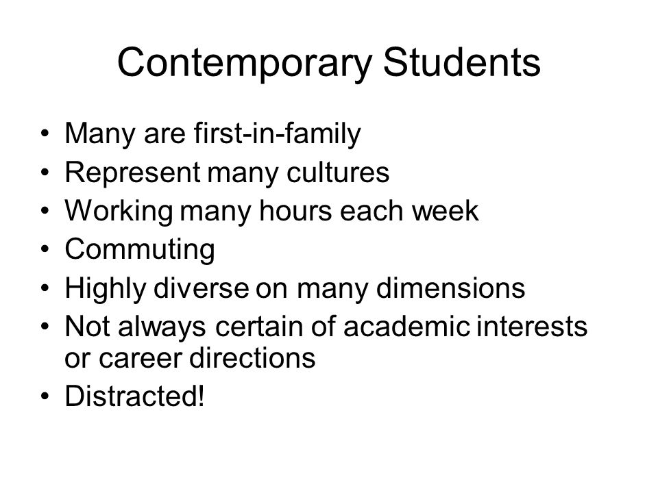 Contemporary Students Many are first-in-family Represent many cultures Working many hours each week Commuting Highly diverse on many dimensions Not al