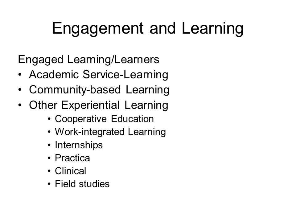 Engagement and Learning Engaged Learning/Learners Academic Service-Learning Community-based Learning Other Experiential Learning Cooperative Education