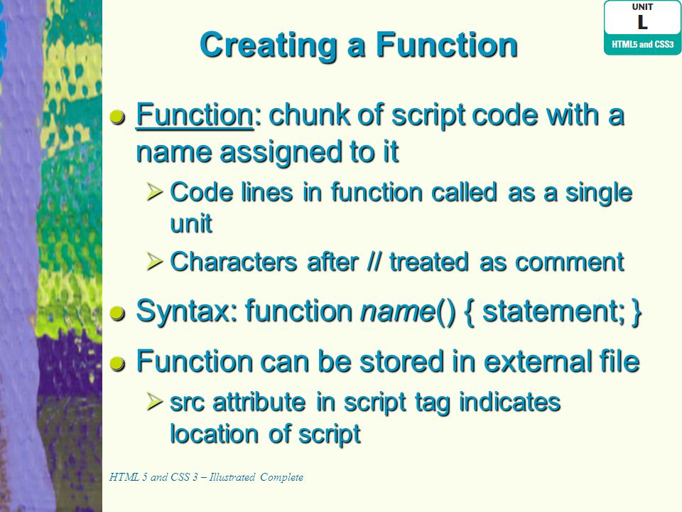 Creating a Function Function: chunk of script code with a name assigned to it  Code lines in function called as a single unit  Characters after // t