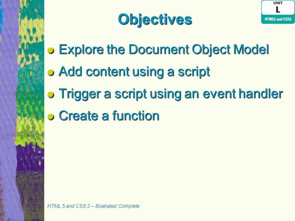 Objectives Explore the Document Object Model Add content using a script Trigger a script using an event handler Create a function HTML 5 and CSS 3 – I
