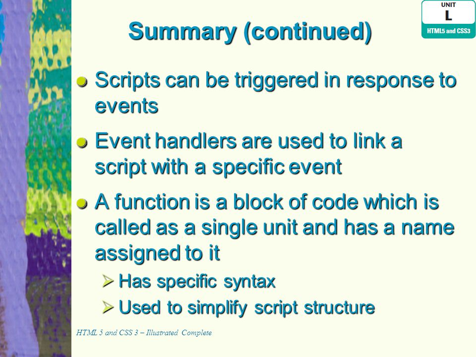 Summary (continued) Scripts can be triggered in response to events Event handlers are used to link a script with a specific event A function is a bloc