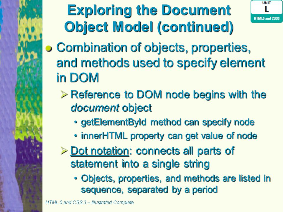 Exploring the Document Object Model (continued) Combination of objects, properties, and methods used to specify element in DOM  Reference to DOM node