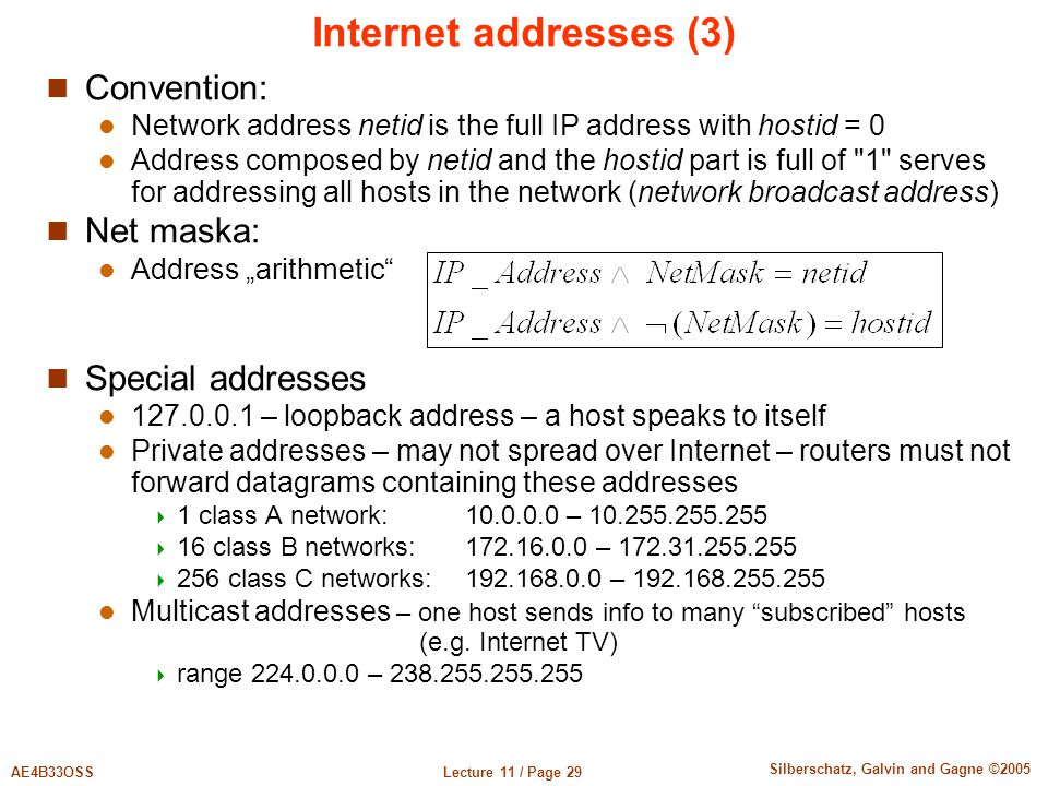 "Lecture 11 / Page 29AE4B33OSS Silberschatz, Galvin and Gagne ©2005 Internet addresses (3) Convention: Network address netid is the full IP address with hostid = 0 Address composed by netid and the hostid part is full of 1 serves for addressing all hosts in the network (network broadcast address) Net maska: Address ""arithmetic Special addresses 127.0.0.1 – loopback address – a host speaks to itself Private addresses – may not spread over Internet – routers must not forward datagrams containing these addresses  1 class A network: 10.0.0.0 – 10.255.255.255  16 class B networks: 172.16.0.0 – 172.31.255.255  256 class C networks:192.168.0.0 – 192.168.255.255 Multicast addresses – one host sends info to many subscribed hosts (e.g."