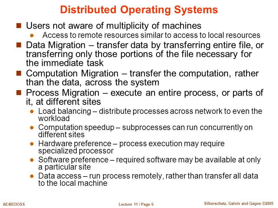 Lecture 11 / Page 6AE4B33OSS Silberschatz, Galvin and Gagne ©2005 Distributed Operating Systems Users not aware of multiplicity of machines Access to remote resources similar to access to local resources Data Migration – transfer data by transferring entire file, or transferring only those portions of the file necessary for the immediate task Computation Migration – transfer the computation, rather than the data, across the system Process Migration – execute an entire process, or parts of it, at different sites Load balancing – distribute processes across network to even the workload Computation speedup – subprocesses can run concurrently on different sites Hardware preference – process execution may require specialized processor Software preference – required software may be available at only a particular site Data access – run process remotely, rather than transfer all data to the local machine